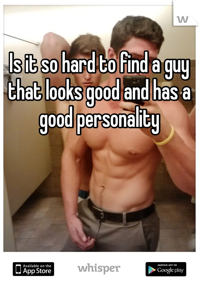 Is it so hard to find a guy that looks good and has a good personality