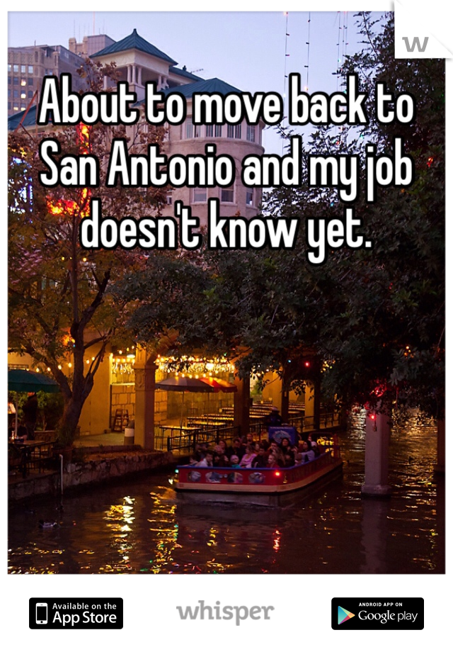 About to move back to San Antonio and my job doesn't know yet.