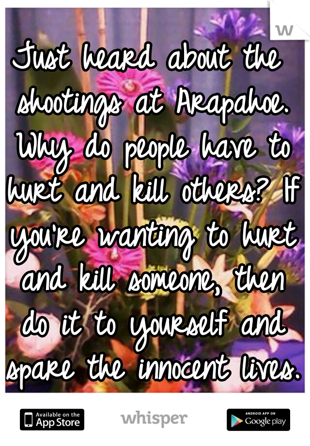 Just heard about the shootings at Arapahoe. Why do people have to hurt and kill others? If you're wanting to hurt and kill someone, then do it to yourself and spare the innocent lives.