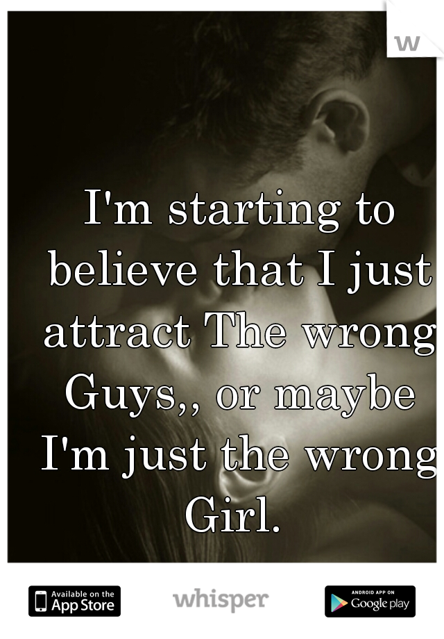 I'm starting to believe that I just attract The wrong Guys,, or maybe I'm just the wrong Girl.