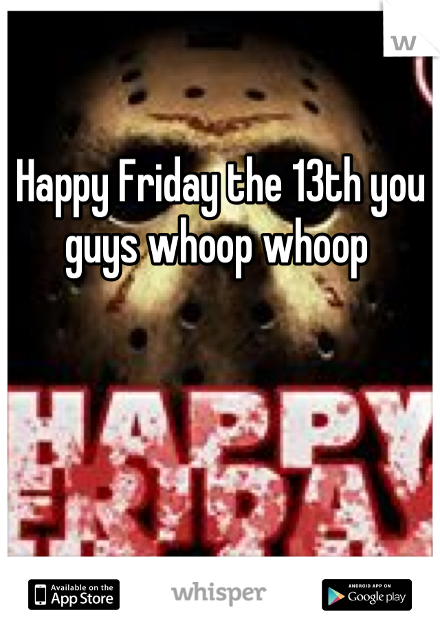 Happy Friday the 13th you guys whoop whoop