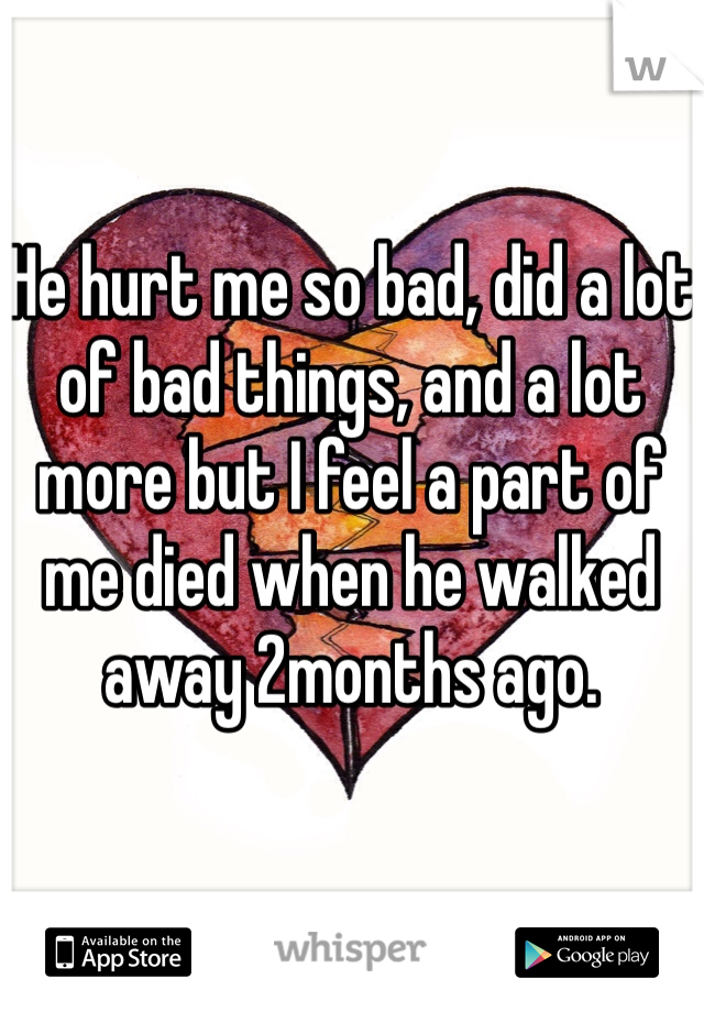 He hurt me so bad, did a lot of bad things, and a lot more but I feel a part of me died when he walked away 2months ago.