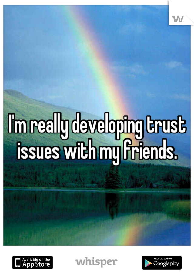 I'm really developing trust issues with my friends.