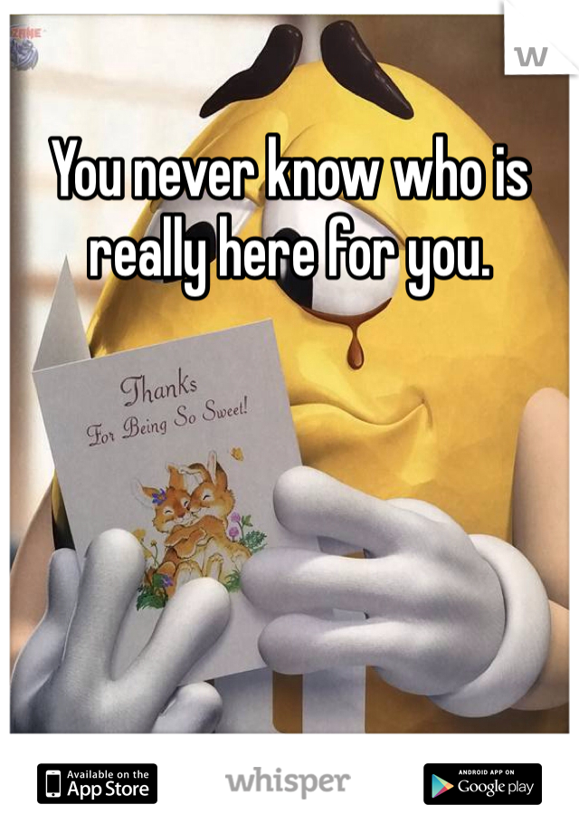 You never know who is really here for you.