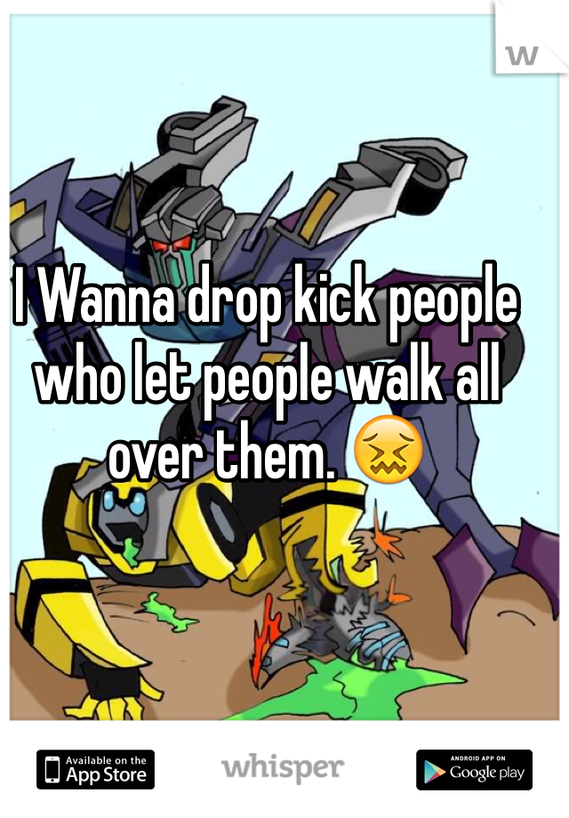 I Wanna drop kick people who let people walk all over them. 😖