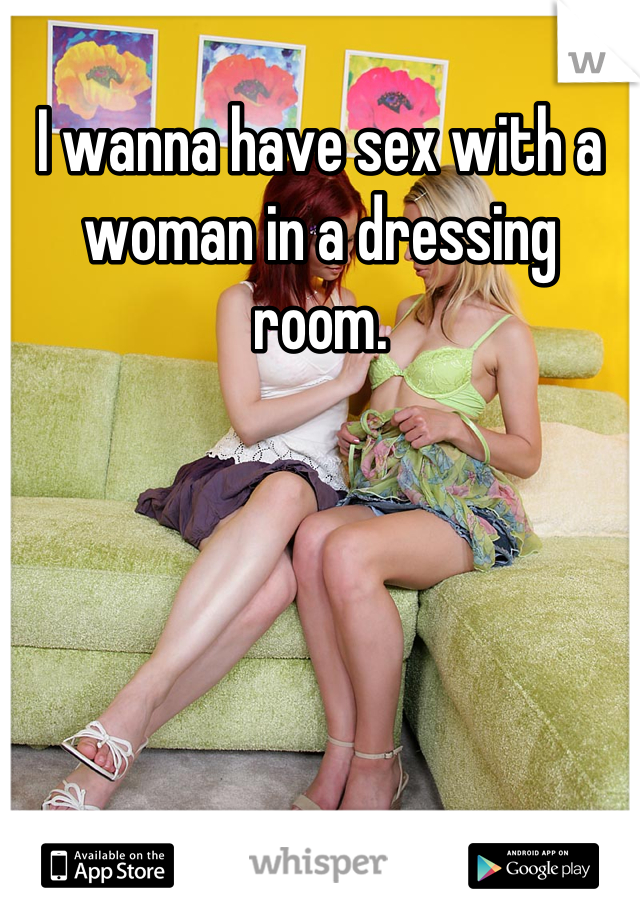 I wanna have sex with a woman in a dressing room.