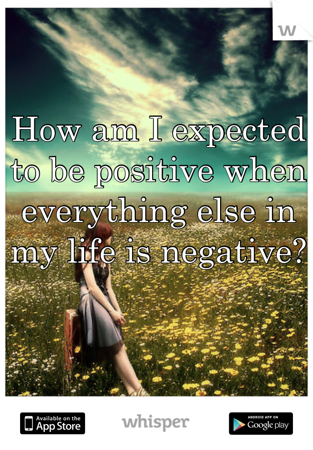 How am I expected to be positive when everything else in my life is negative?