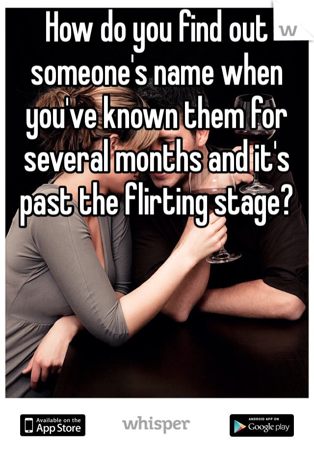 How do you find out someone's name when you've known them for several months and it's past the flirting stage?