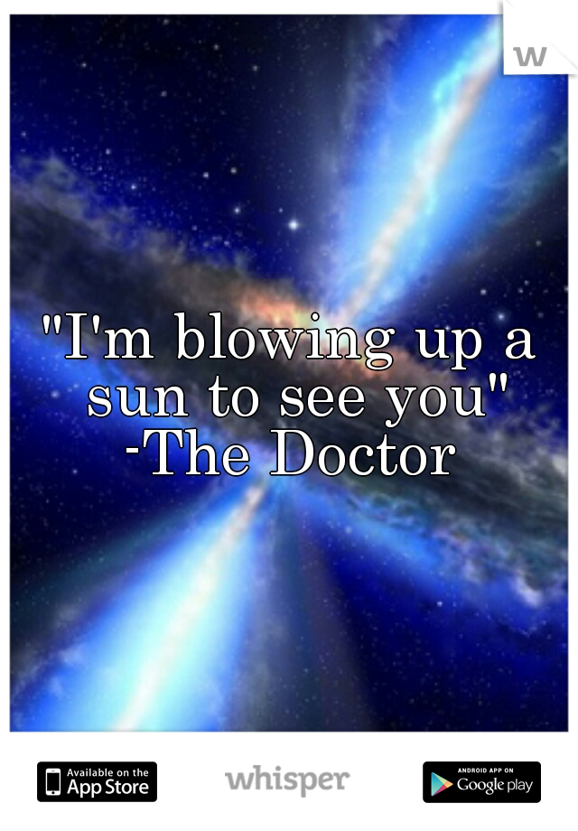 """""""I'm blowing up a sun to see you"""" -The Doctor"""