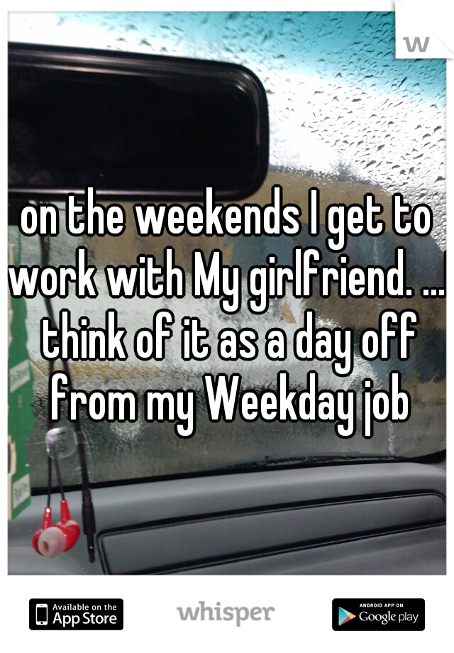 on the weekends I get to work with My girlfriend. ...I think of it as a day off from my Weekday job