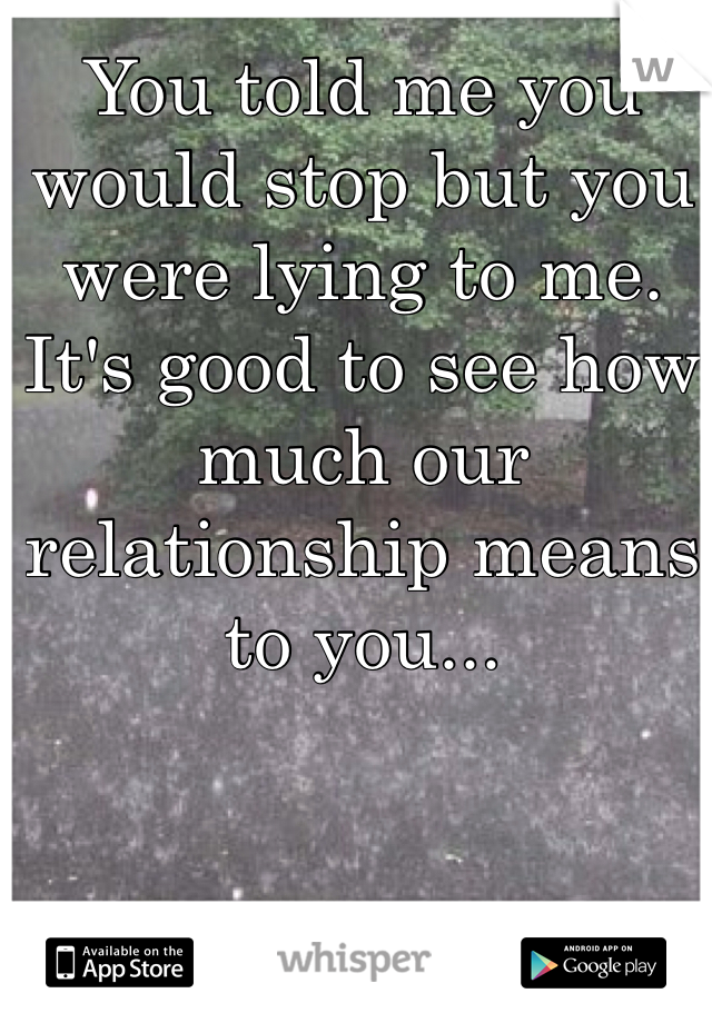 You told me you would stop but you were lying to me. It's good to see how much our relationship means to you...