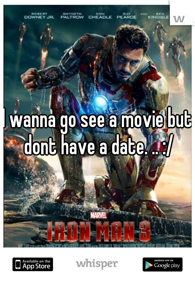I wanna go see a movie but dont have a date. .. :/