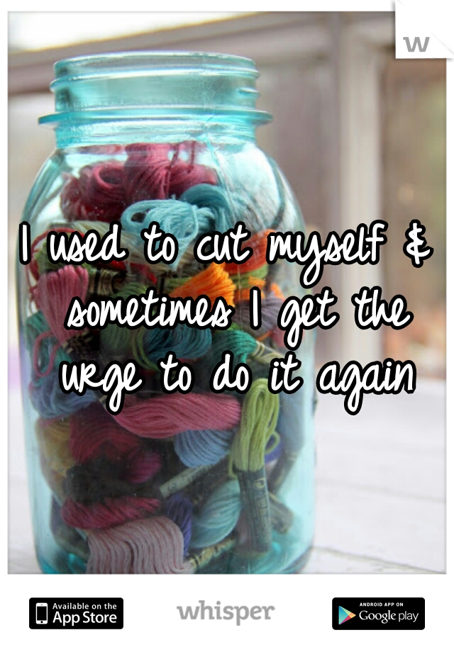 I used to cut myself & sometimes I get the urge to do it again