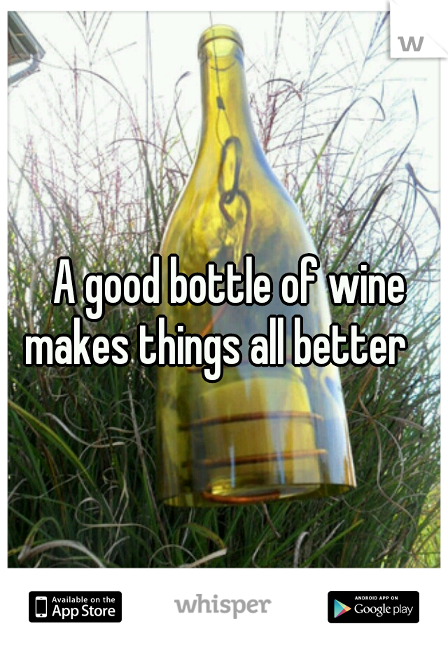 A good bottle of wine  makes things all better