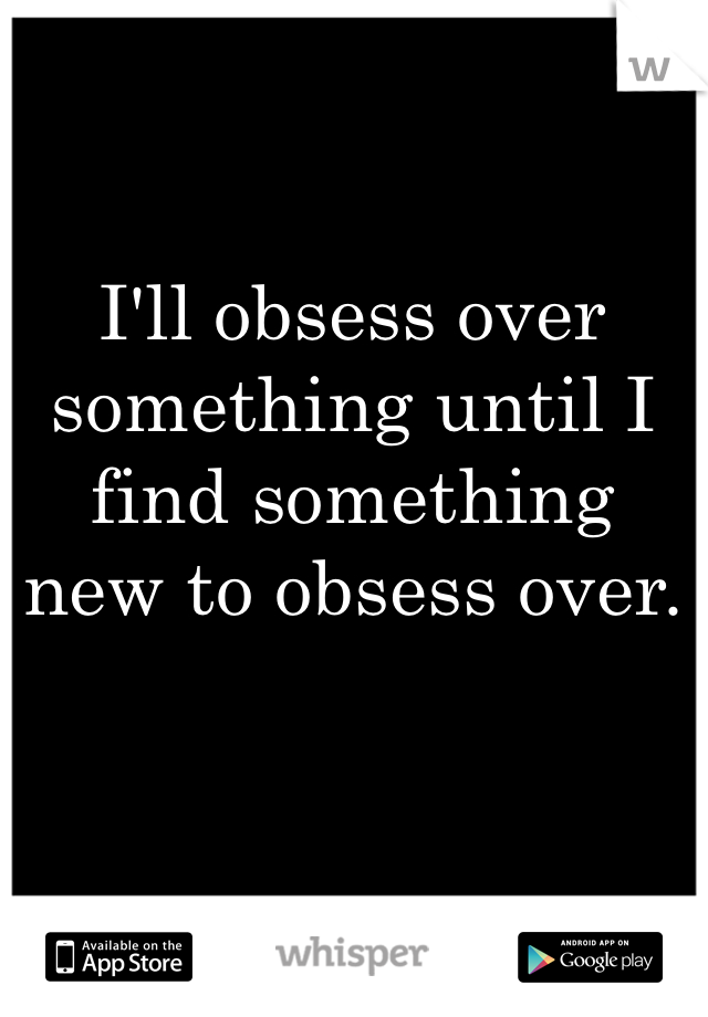 I'll obsess over something until I find something new to obsess over.