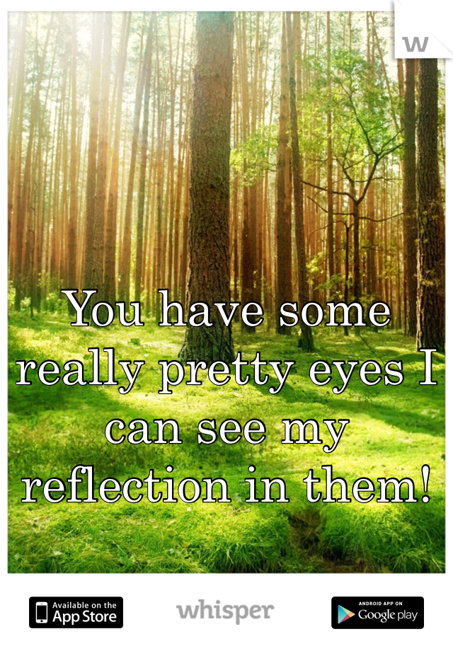 You have some really pretty eyes I can see my reflection in them!
