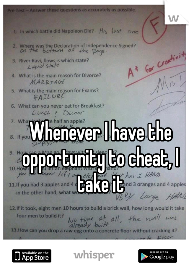 Whenever I have the opportunity to cheat, I take it