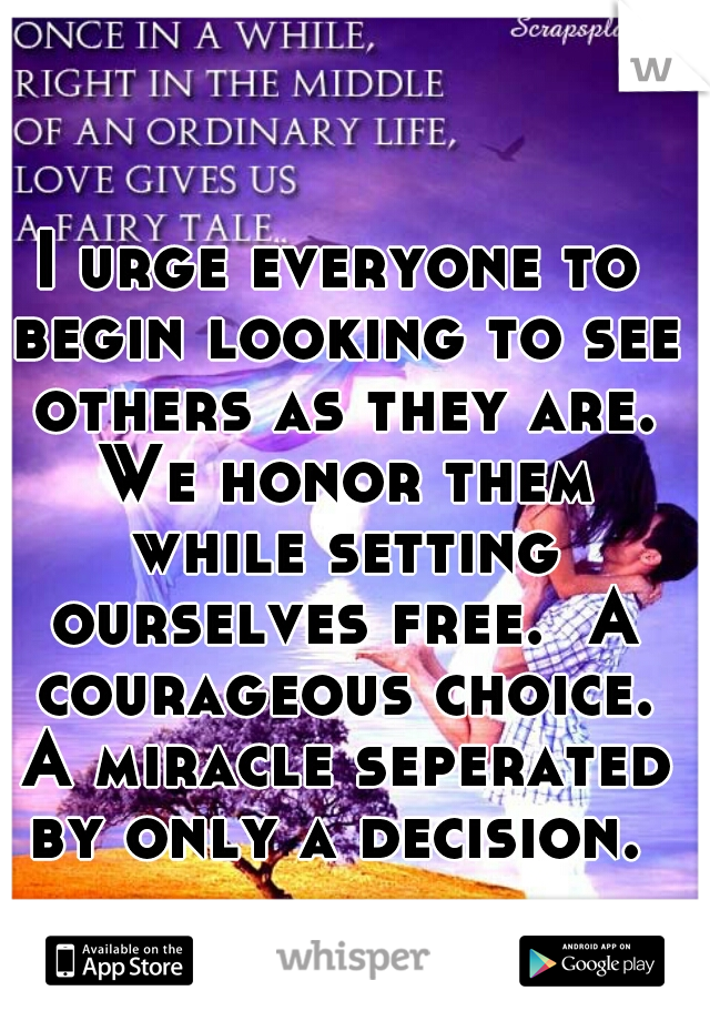 I urge everyone to begin looking to see others as they are. We honor them while setting ourselves free.  A courageous choice. A miracle seperated by only a decision.