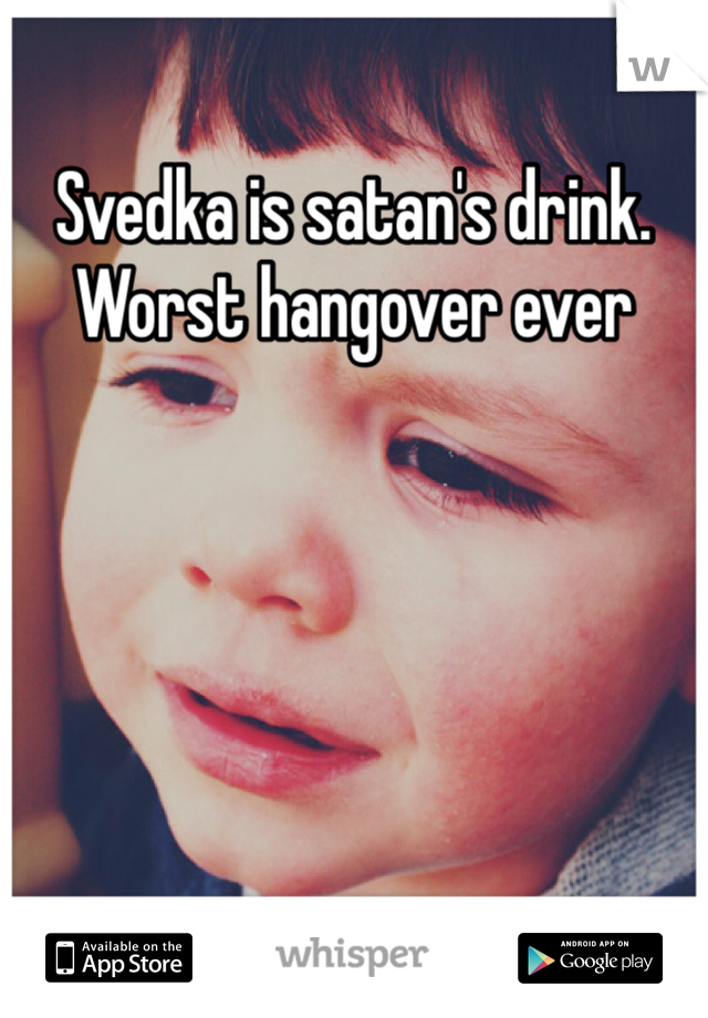 Svedka is satan's drink. Worst hangover ever