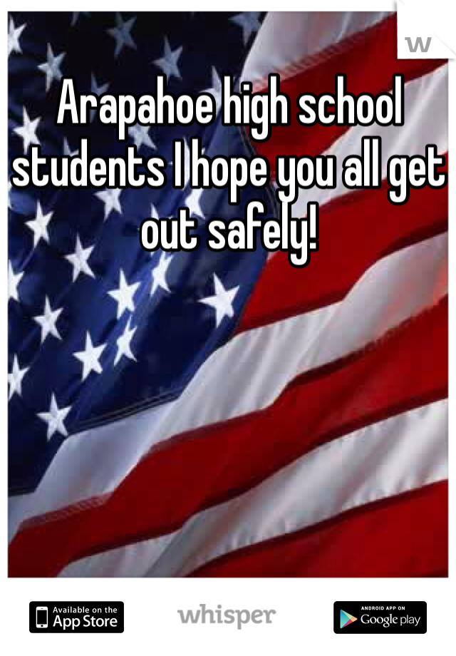 Arapahoe high school students I hope you all get out safely!