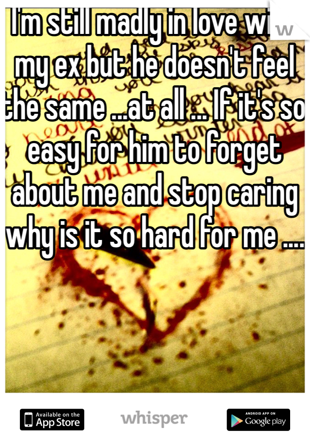 I'm still madly in love with my ex but he doesn't feel the same ...at all ... If it's so easy for him to forget about me and stop caring why is it so hard for me ....