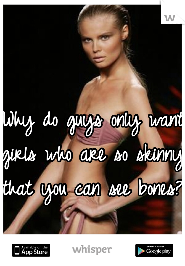 Why do guys only want girls who are so skinny that you can see bones?