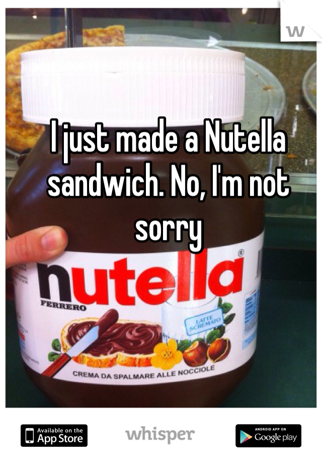 I just made a Nutella sandwich. No, I'm not sorry