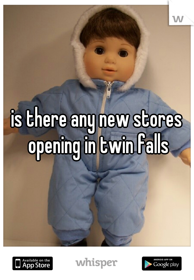 is there any new stores opening in twin falls