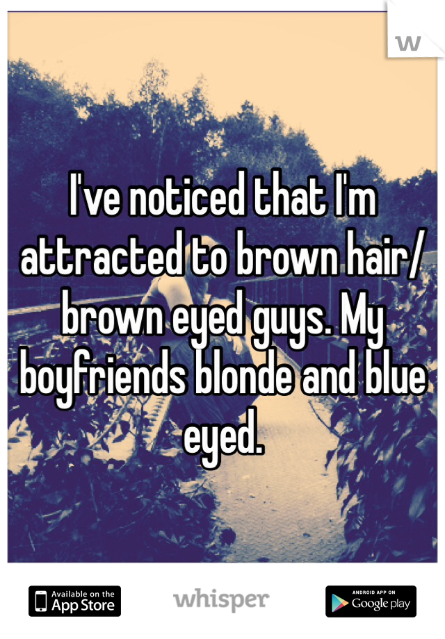 I've noticed that I'm attracted to brown hair/brown eyed guys. My boyfriends blonde and blue eyed.