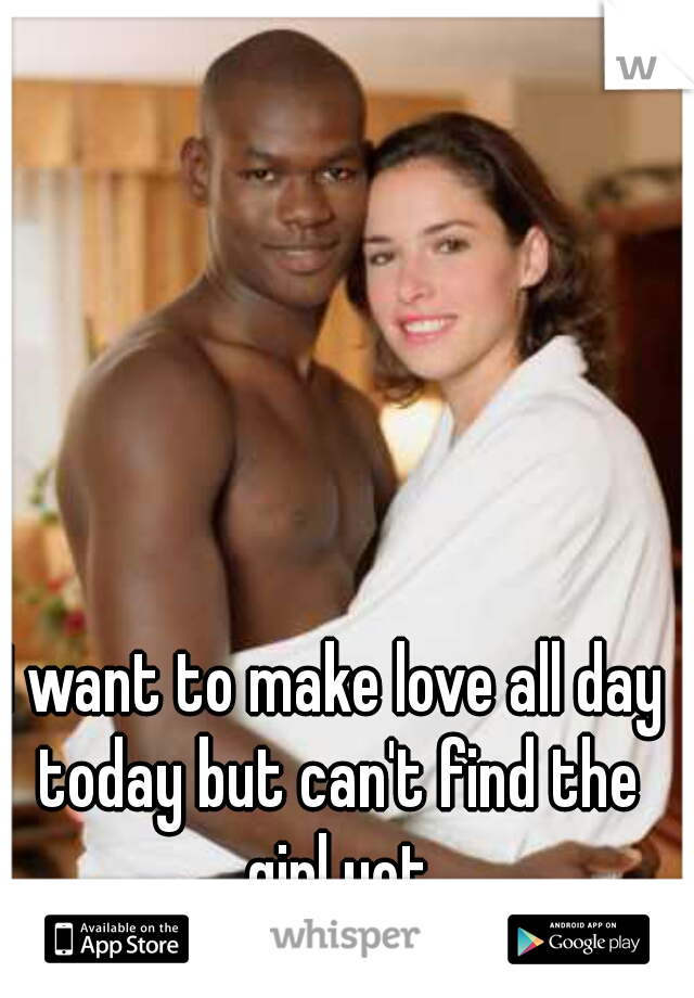 I want to make love all day today but can't find the girl yet