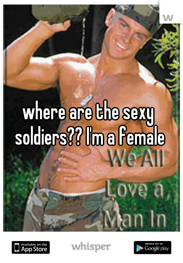 where are the sexy soldiers?? I'm a female