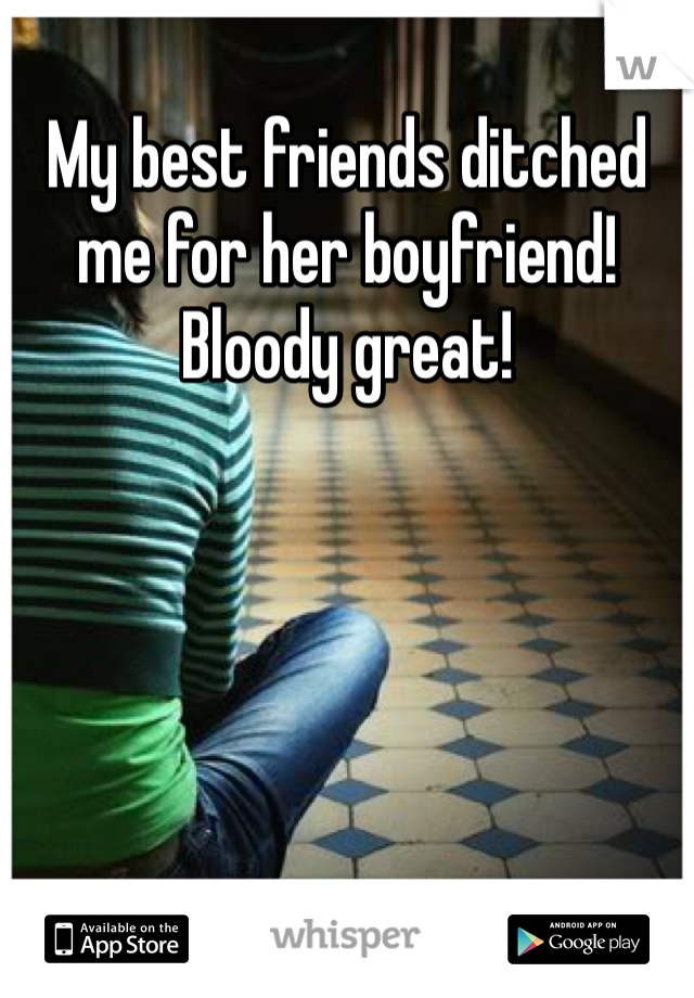 My best friends ditched me for her boyfriend! Bloody great!