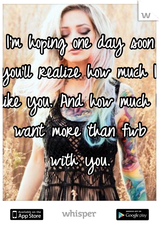I'm hoping one day soon you'll realize how much I like you. And how much I want more than fwb with you.