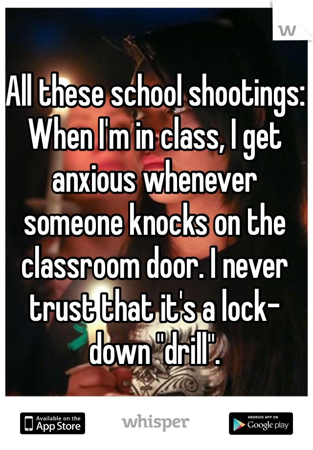 """All these school shootings: When I'm in class, I get anxious whenever someone knocks on the classroom door. I never trust that it's a lock-down """"drill""""."""