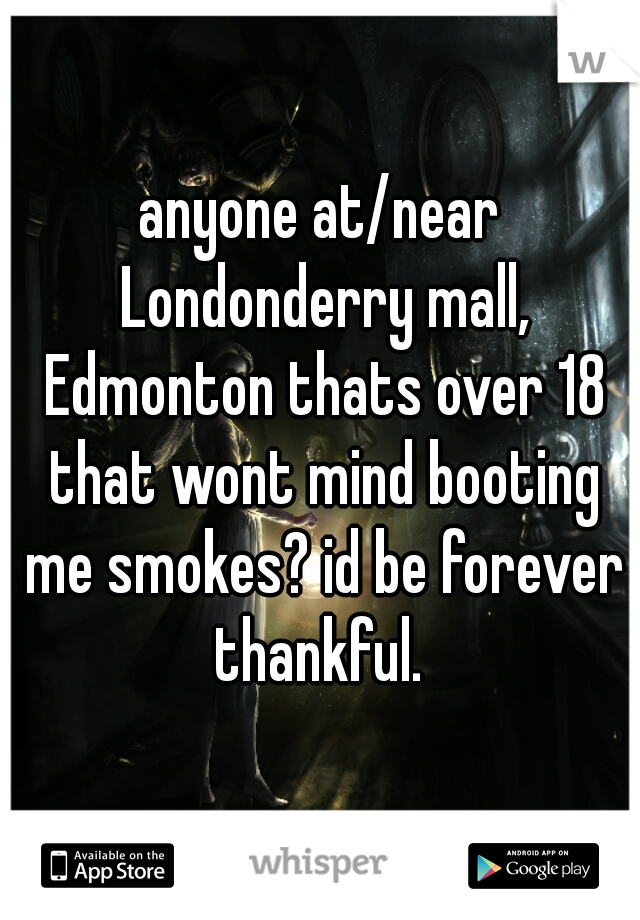anyone at/near Londonderry mall, Edmonton thats over 18 that wont mind booting me smokes? id be forever thankful.