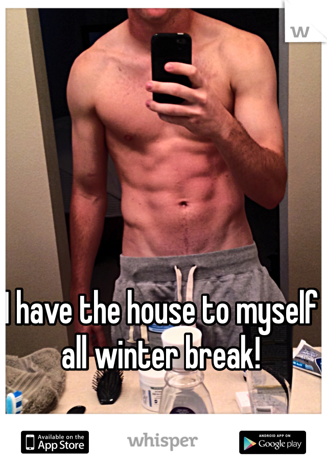 I have the house to myself all winter break!