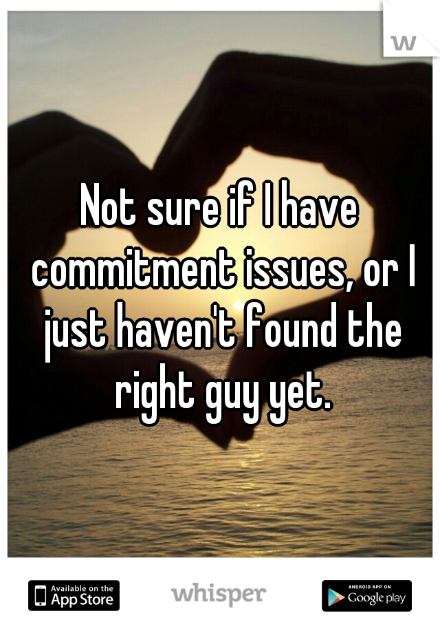 Not sure if I have commitment issues, or I just haven't found the right guy yet.