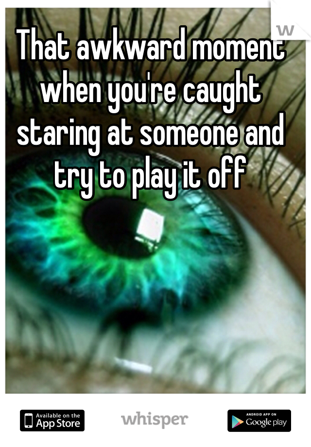 That awkward moment when you're caught staring at someone and try to play it off