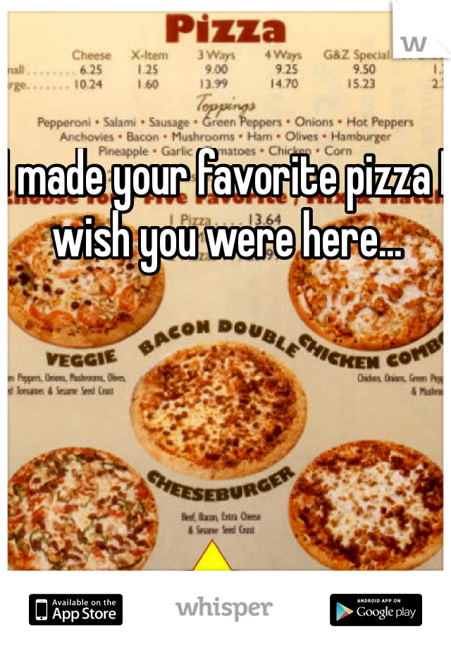 I made your favorite pizza I wish you were here...