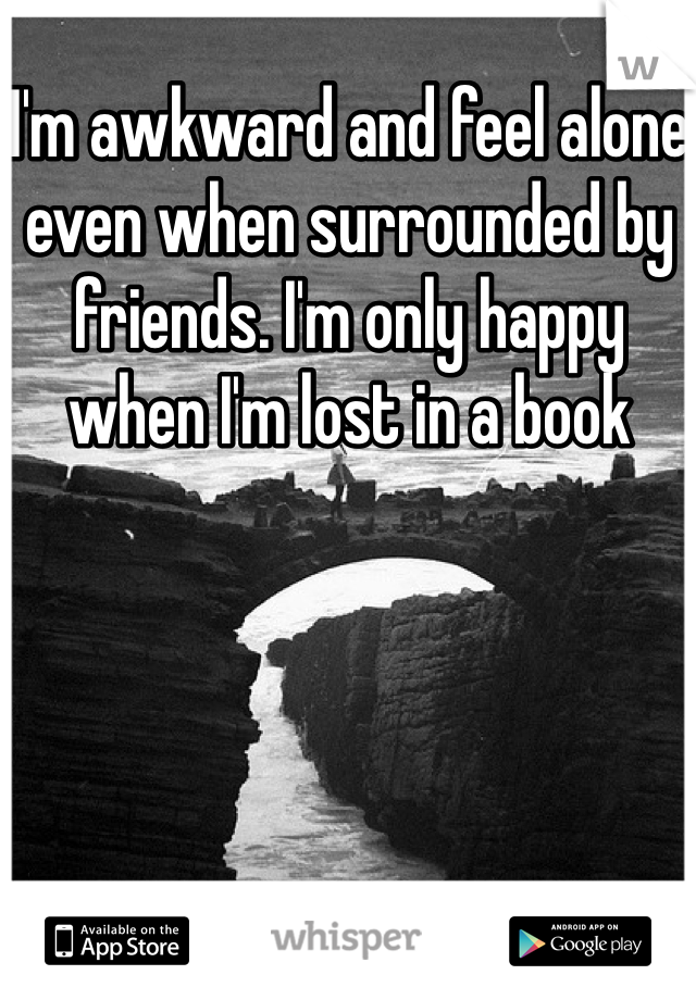I'm awkward and feel alone even when surrounded by friends. I'm only happy when I'm lost in a book