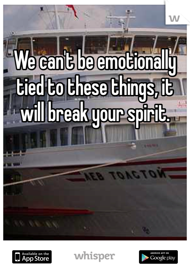 We can't be emotionally tied to these things, it will break your spirit.