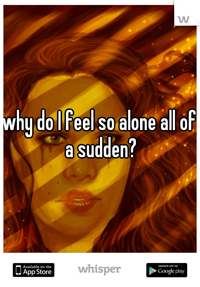 why do I feel so alone all of a sudden?