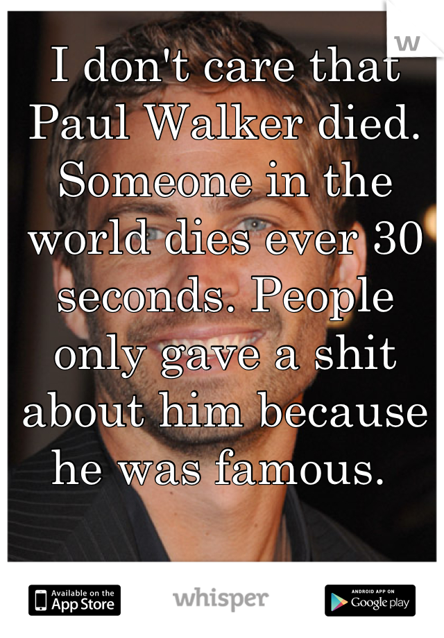 I don't care that Paul Walker died. Someone in the world dies ever 30 seconds. People only gave a shit about him because he was famous.