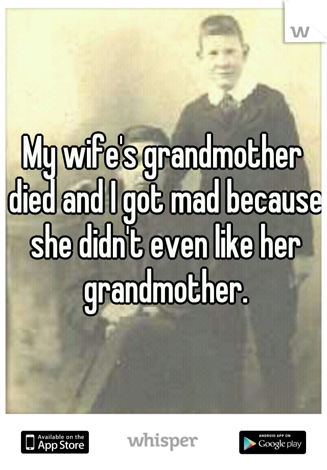My wife's grandmother died and I got mad because she didn't even like her grandmother.