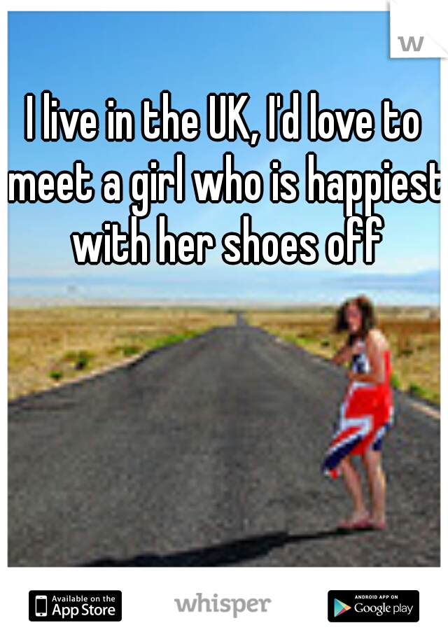 I live in the UK, I'd love to meet a girl who is happiest with her shoes off