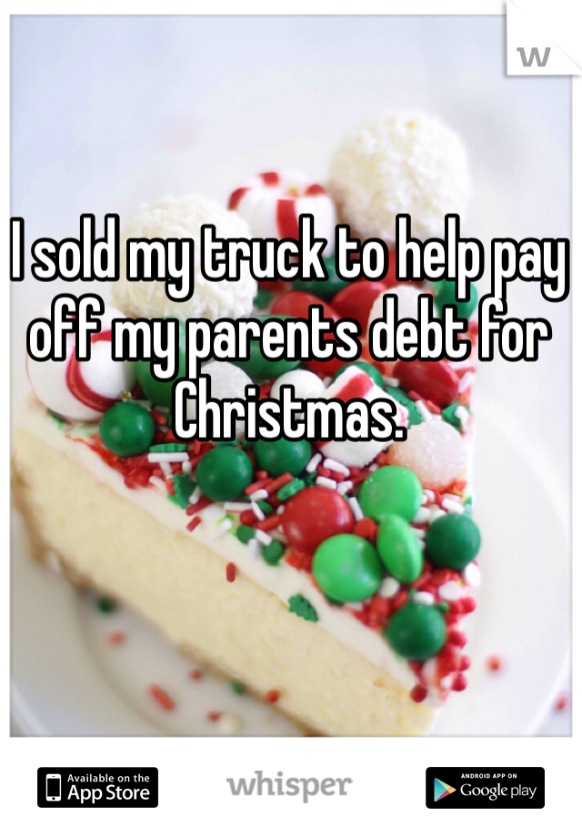 I sold my truck to help pay off my parents debt for Christmas.