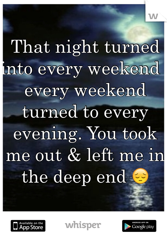 That night turned into every weekend , every weekend turned to every evening. You took me out & left me in the deep end 😔