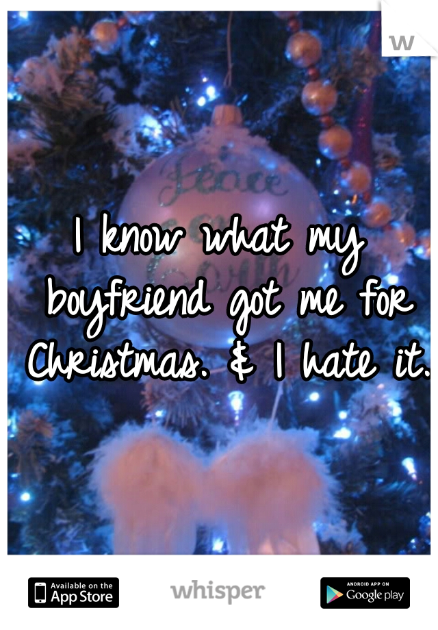 I know what my boyfriend got me for Christmas. & I hate it.