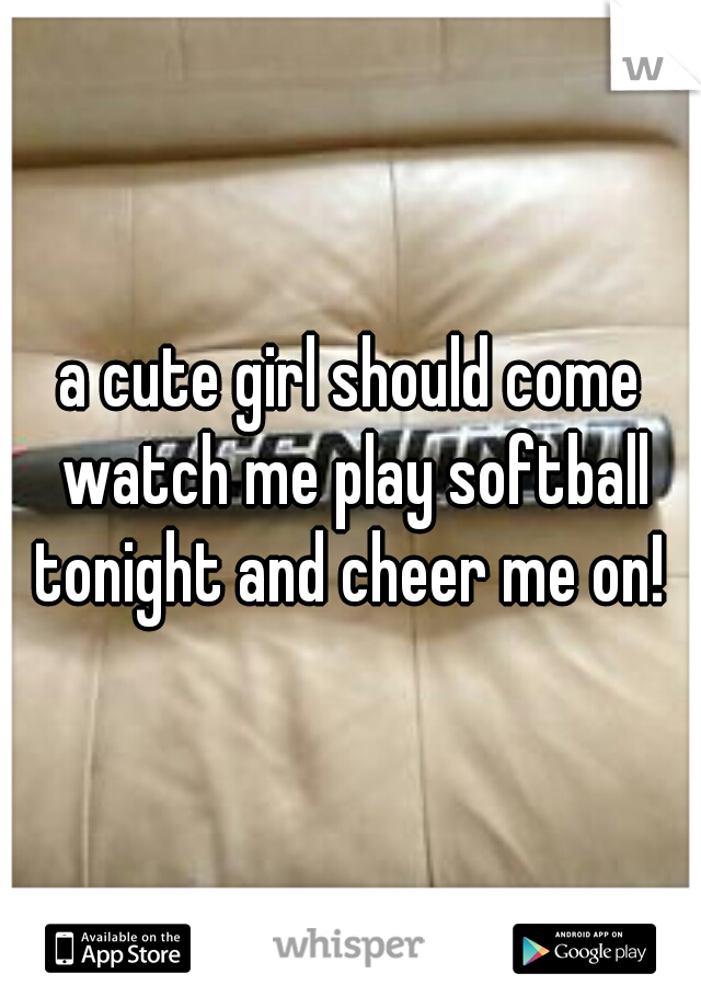 a cute girl should come watch me play softball tonight and cheer me on!