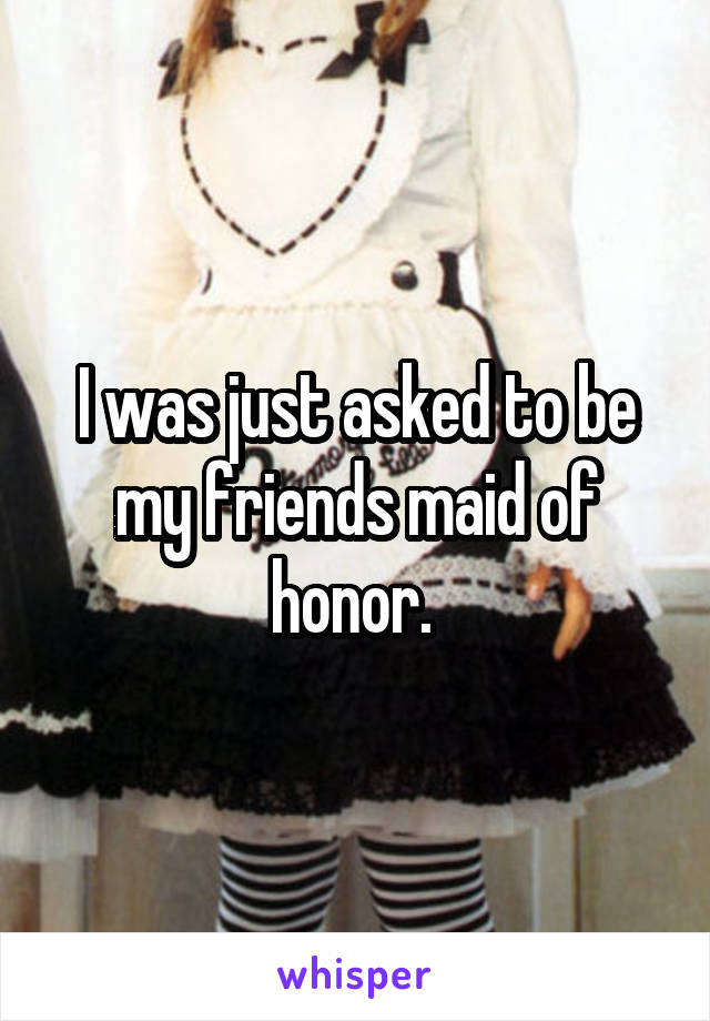 I was just asked to be my friends maid of honor.
